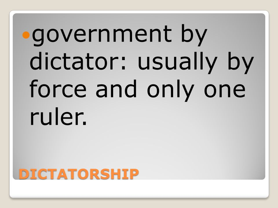 government by dictator: usually by force and only one ruler.