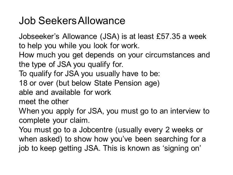 Job Seekers Allowance Jobseeker's Allowance (JSA) is at least £57.35 a week to help you while you look for work.