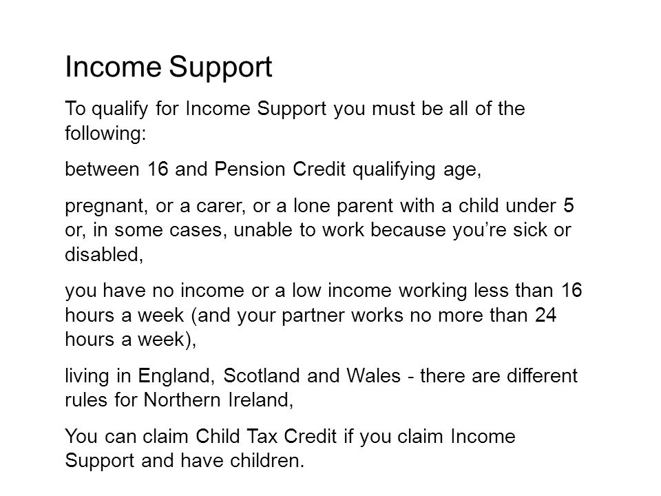 Income Support To qualify for Income Support you must be all of the following: between 16 and Pension Credit qualifying age,