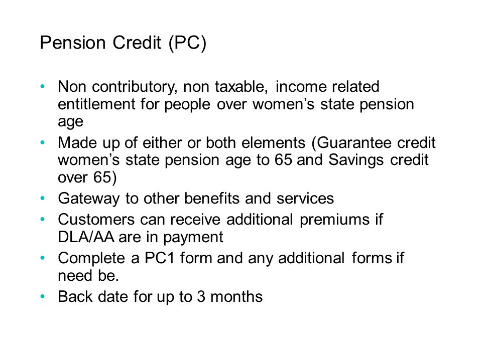 Pension Credit (PC) Non contributory, non taxable, income related entitlement for people over women's state pension age.