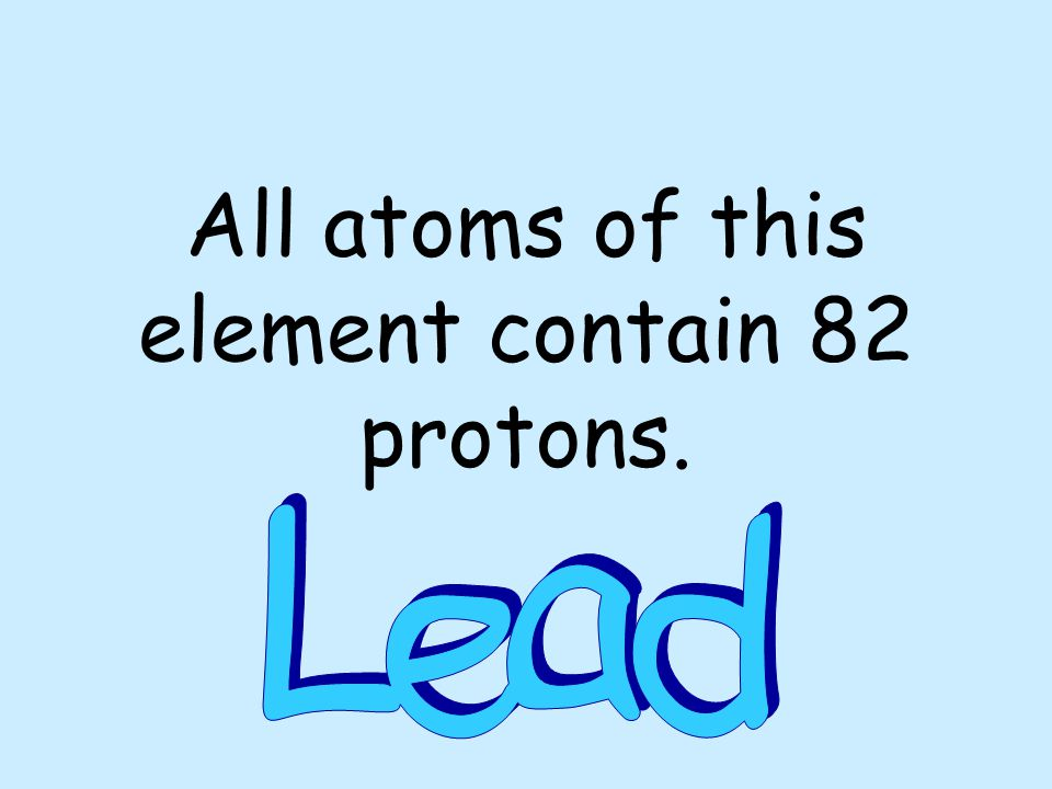 All atoms of this element contain 82 protons.