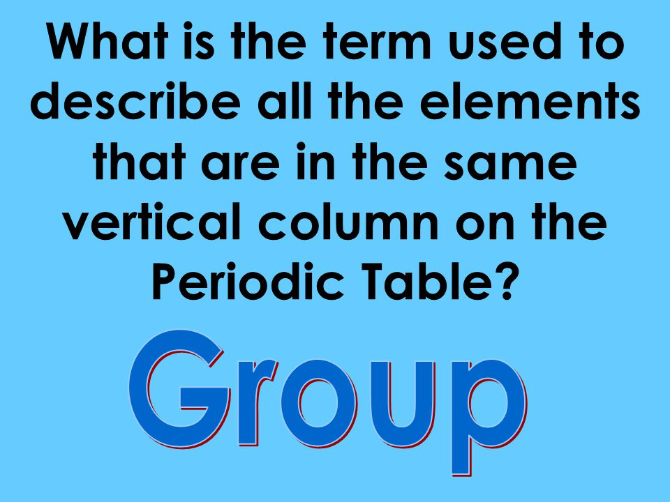 What is the term used to describe all the elements that are in the same vertical column on the Periodic Table