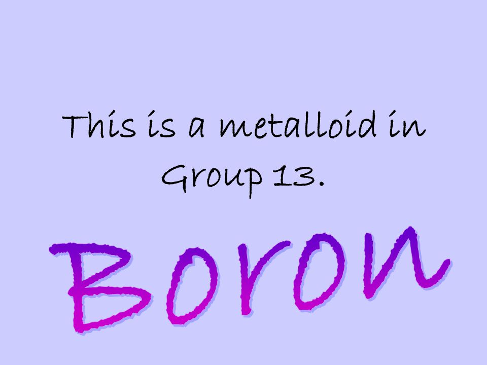 This is a metalloid in Group 13.