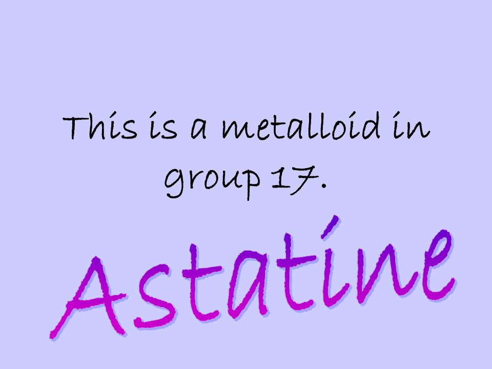 This is a metalloid in group 17.