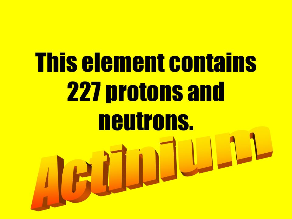This element contains 227 protons and neutrons.
