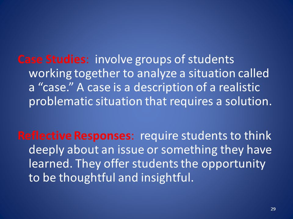 Case Studies: involve groups of students working together to analyze a situation called a case. A case is a description of a realistic problematic situation that requires a solution.