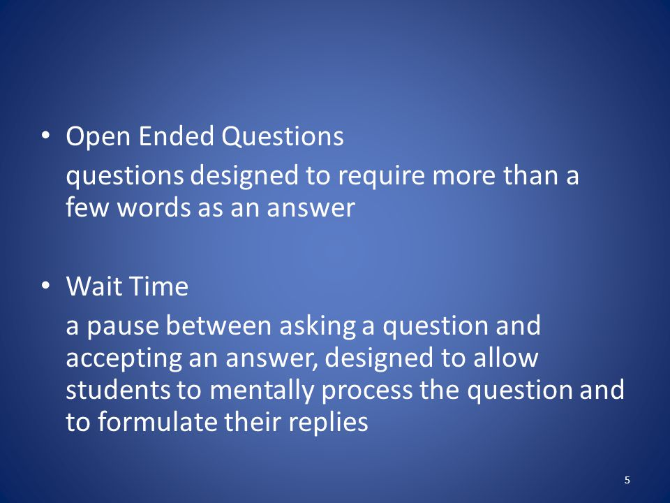 Open Ended Questions questions designed to require more than a few words as an answer. Wait Time.