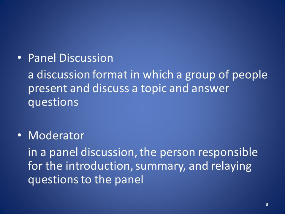 Panel Discussion a discussion format in which a group of people present and discuss a topic and answer questions.