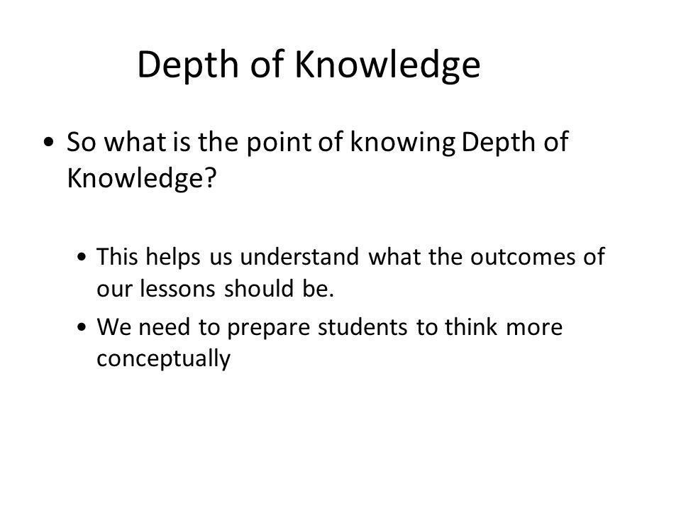 Depth of Knowledge So what is the point of knowing Depth of Knowledge