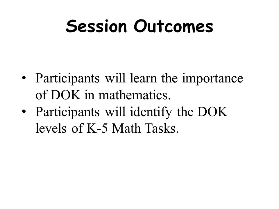 Session Outcomes Participants will learn the importance of DOK in mathematics.