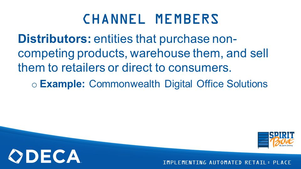 CHANNEL MEMBERS Distributors: entities that purchase non-competing products, warehouse them, and sell them to retailers or direct to consumers.