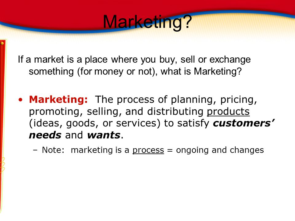 Marketing If a market is a place where you buy, sell or exchange something (for money or not), what is Marketing