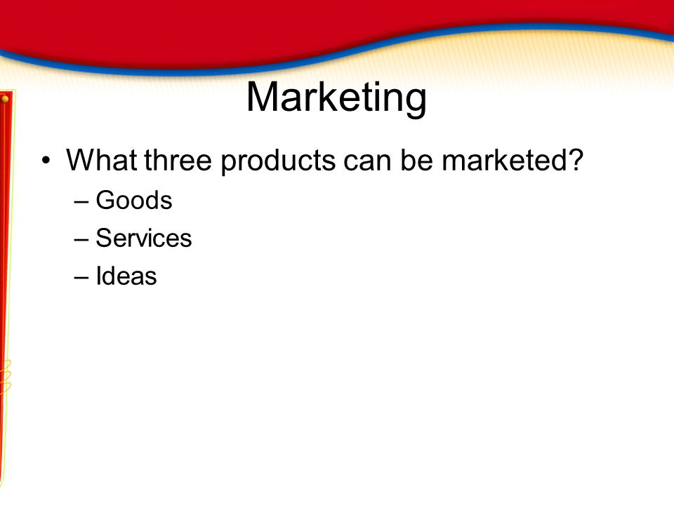 Marketing What three products can be marketed Goods Services Ideas