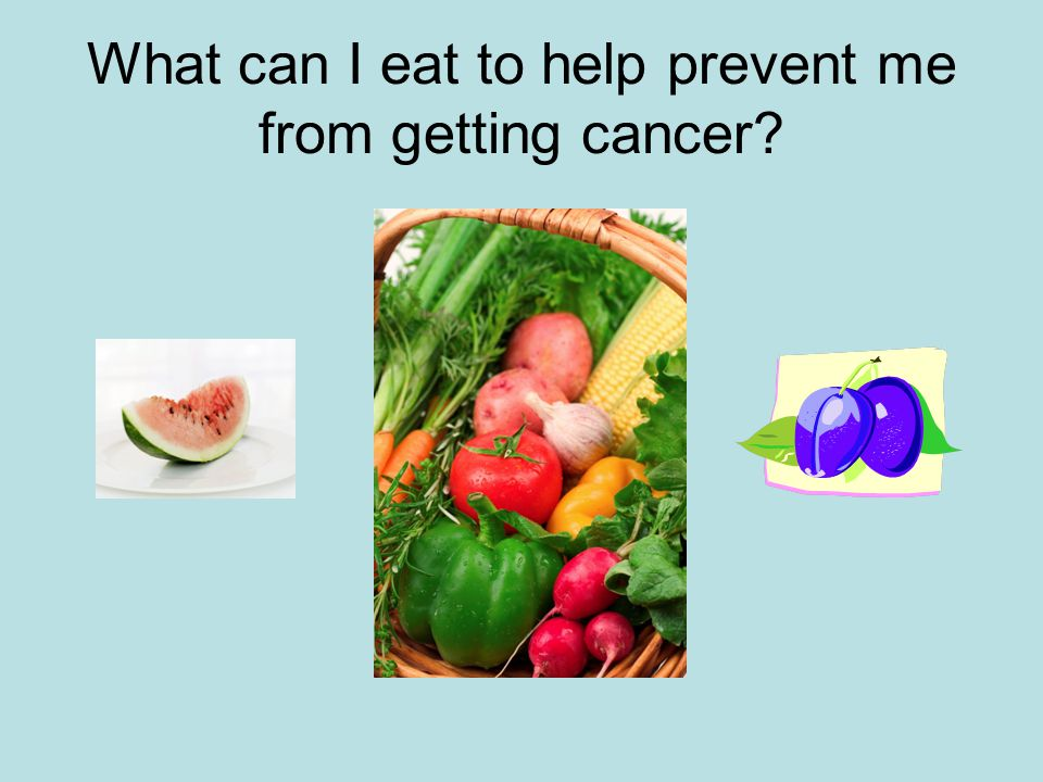What can I eat to help prevent me from getting cancer
