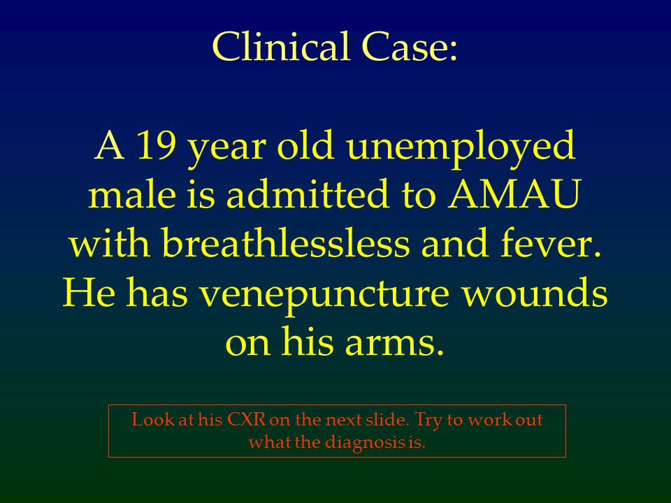 Clinical Case: A 19 year old unemployed male is admitted to AMAU with breathlessless and fever. He has venepuncture wounds on his arms.
