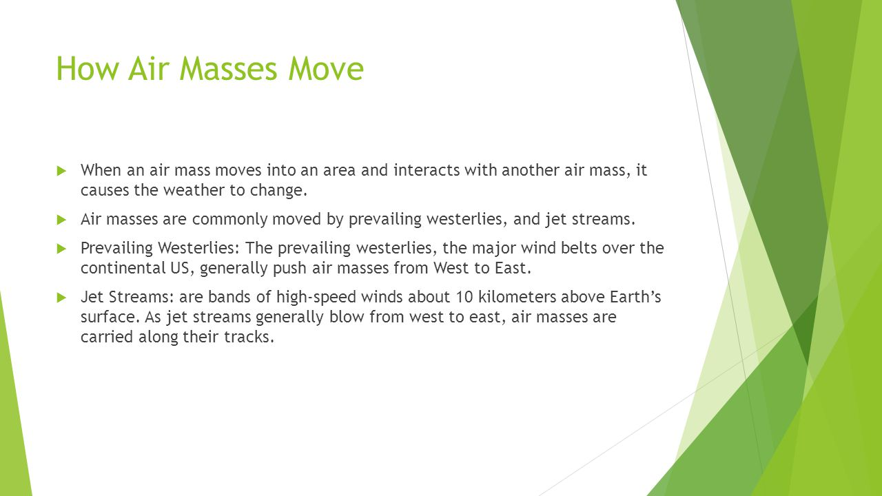 How Air Masses Move When an air mass moves into an area and interacts with another air mass, it causes the weather to change.