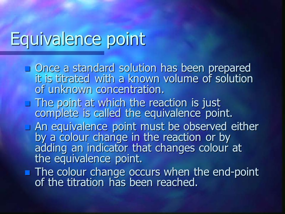Equivalence point Once a standard solution has been prepared it is titrated with a known volume of solution of unknown concentration.