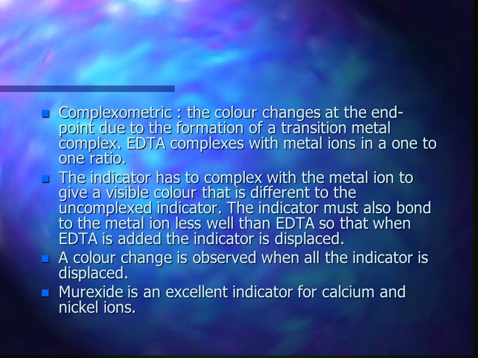 Complexometric : the colour changes at the end-point due to the formation of a transition metal complex. EDTA complexes with metal ions in a one to one ratio.