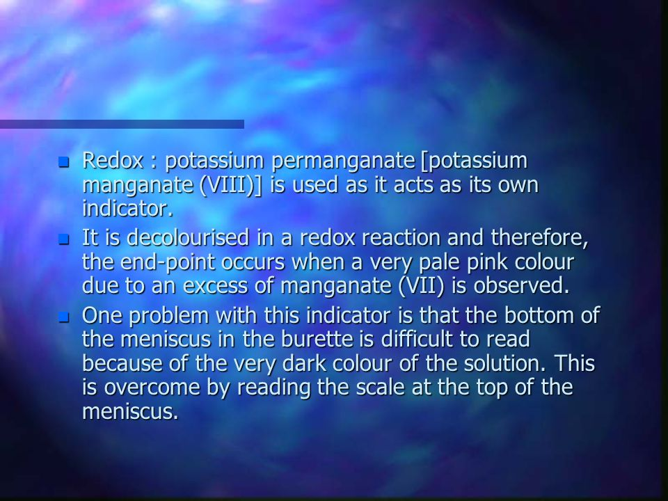 Redox : potassium permanganate [potassium manganate (VIII)] is used as it acts as its own indicator.
