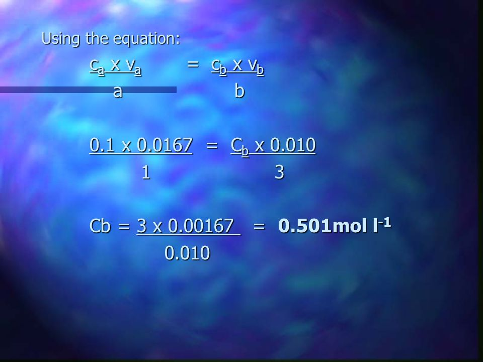 Using the equation: ca x va = cb x vb. a b. 0.1 x = Cb x