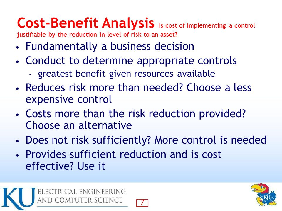 Cost-Benefit Analysis Is cost of implementing a control justifiable by the reduction in level of risk to an asset