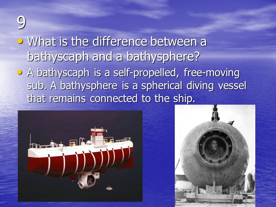9 What is the difference between a bathyscaph and a bathysphere