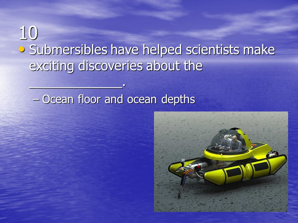 10 Submersibles have helped scientists make exciting discoveries about the _____________.