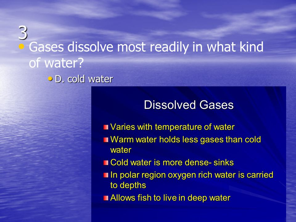 3 Gases dissolve most readily in what kind of water D. cold water