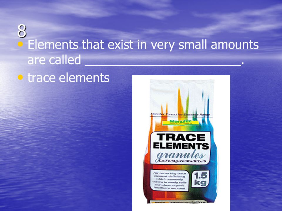 8 Elements that exist in very small amounts are called _______________________. trace elements
