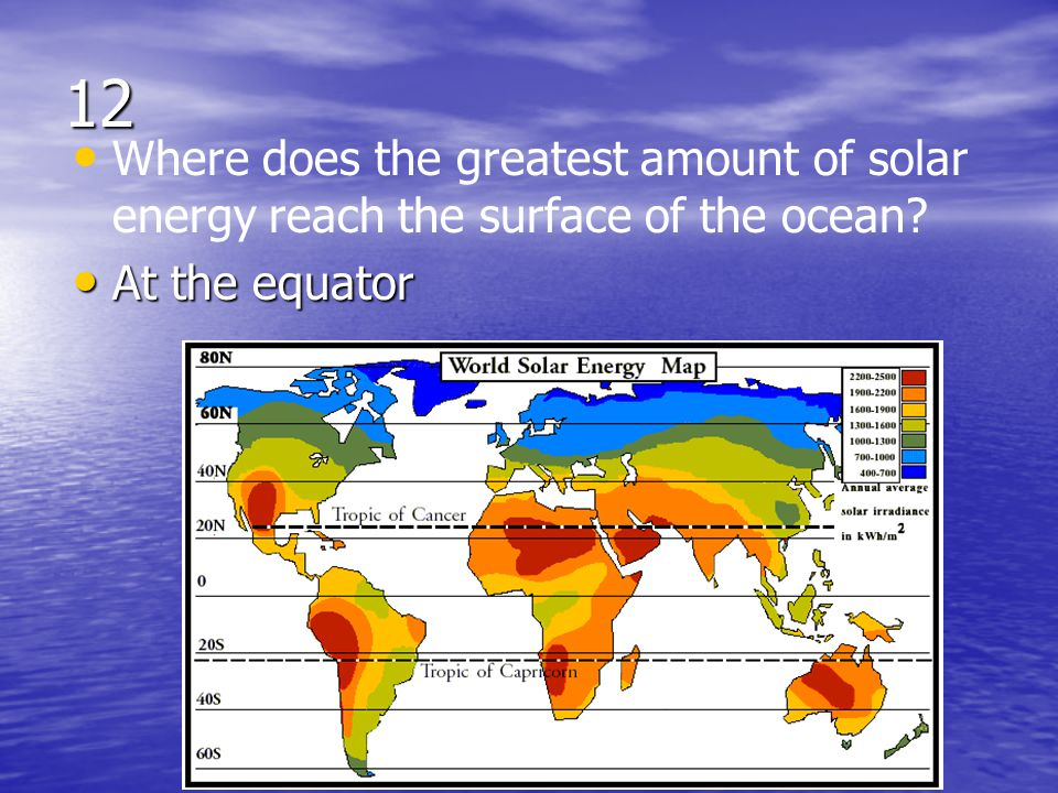 12 Where does the greatest amount of solar energy reach the surface of the ocean At the equator