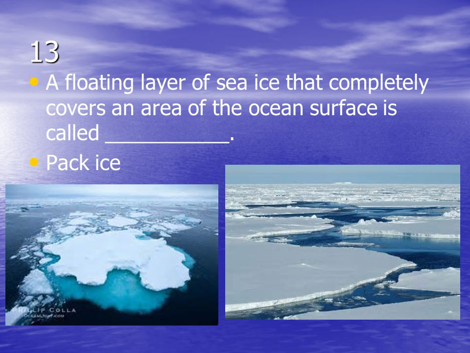 13 A floating layer of sea ice that completely covers an area of the ocean surface is called ___________.