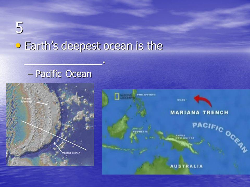 5 Earth's deepest ocean is the _____________. Pacific Ocean