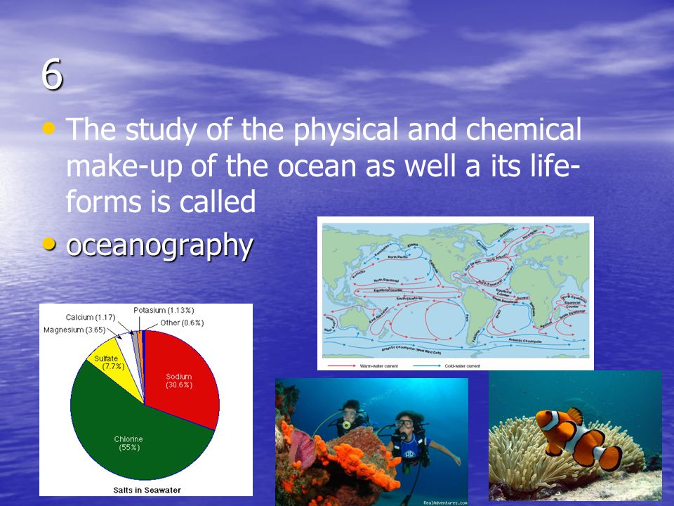 6 The study of the physical and chemical make-up of the ocean as well a its life-forms is called.