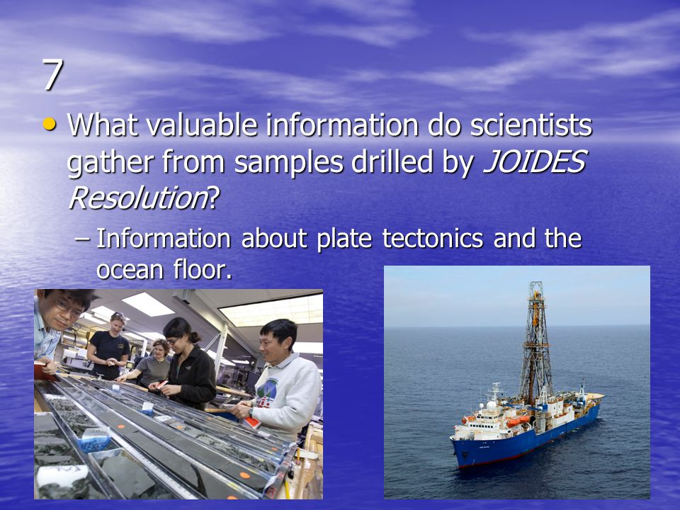 7 What valuable information do scientists gather from samples drilled by JOIDES Resolution.