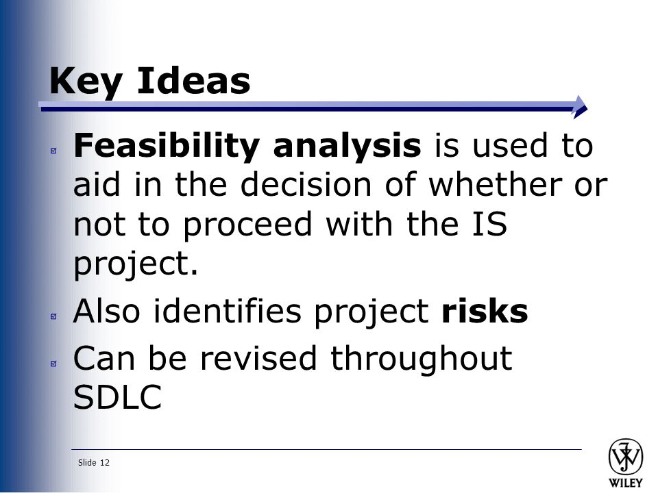 Key Ideas Feasibility analysis is used to aid in the decision of whether or not to proceed with the IS project.