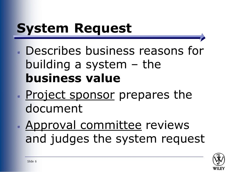 System Request Describes business reasons for building a system – the business value. Project sponsor prepares the document.