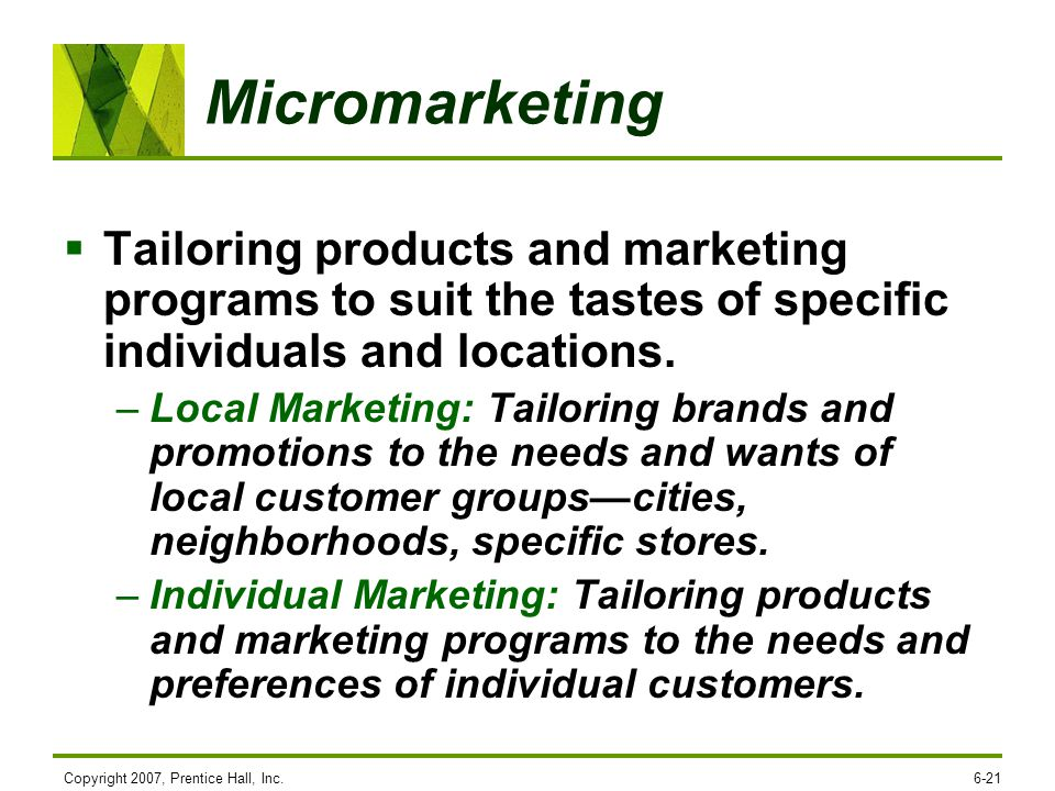 Micromarketing Tailoring products and marketing programs to suit the tastes of specific individuals and locations.