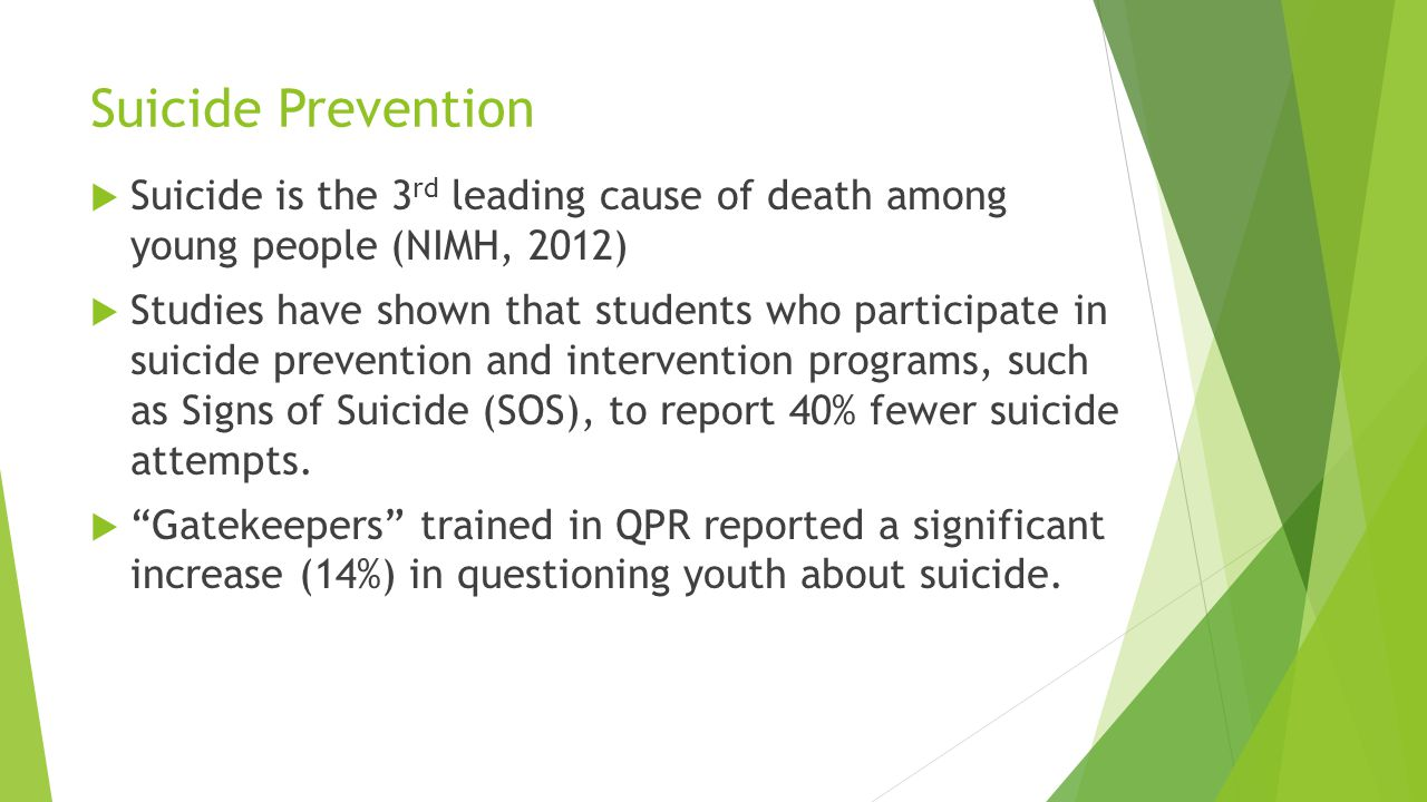 Suicide Prevention Suicide is the 3rd leading cause of death among young people (NIMH, 2012)