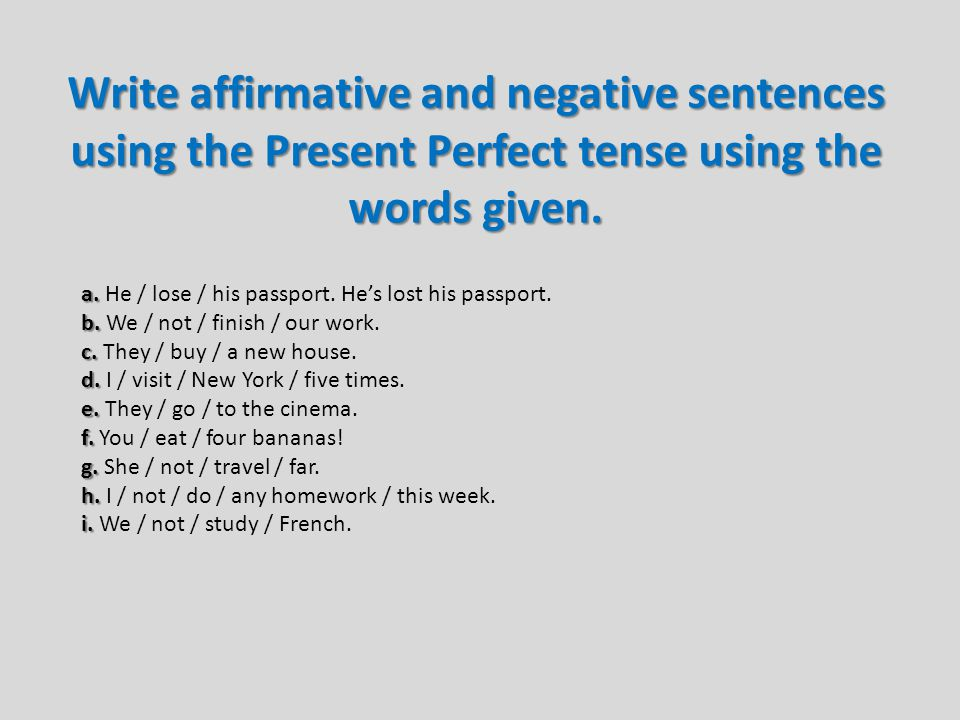 Write affirmative and negative sentences using the Present Perfect tense using the words given.