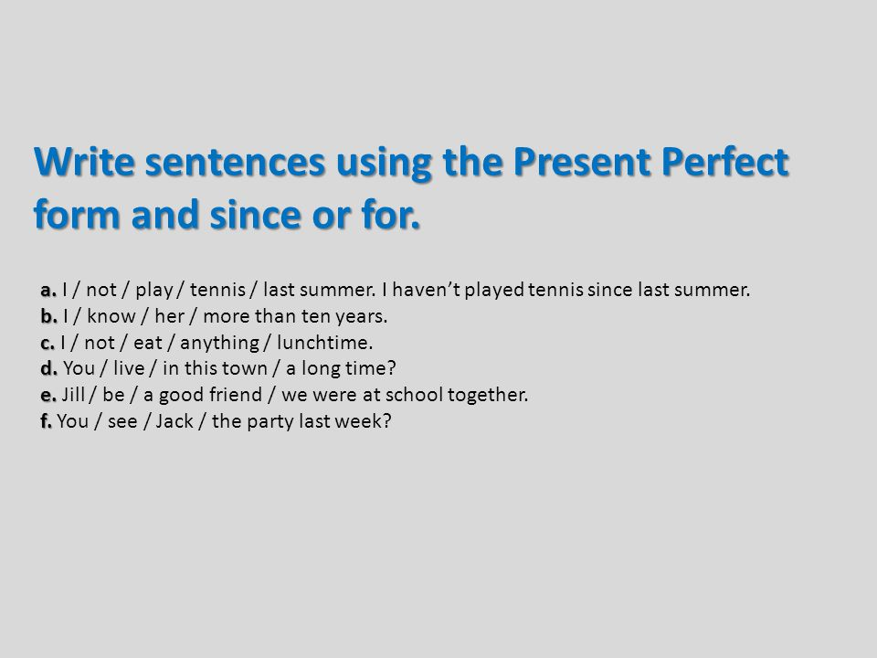 Write sentences using the Present Perfect form and since or for.