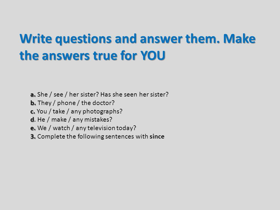 Write questions and answer them. Make the answers true for YOU