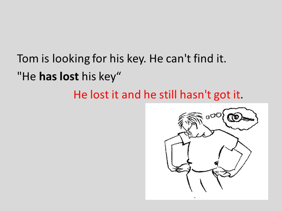 Tom is looking for his key. He can t find it