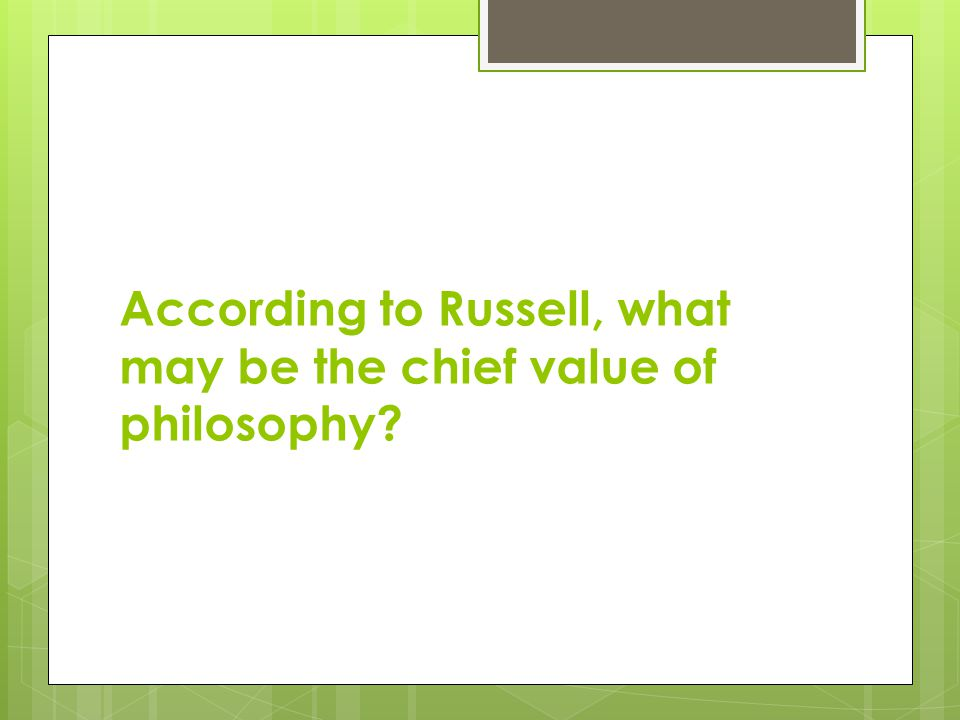 According to Russell, what may be the chief value of philosophy