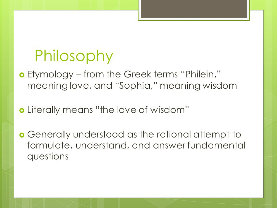 Philosophy Etymology – from the Greek terms Philein, meaning love, and Sophia, meaning wisdom. Literally means the love of wisdom