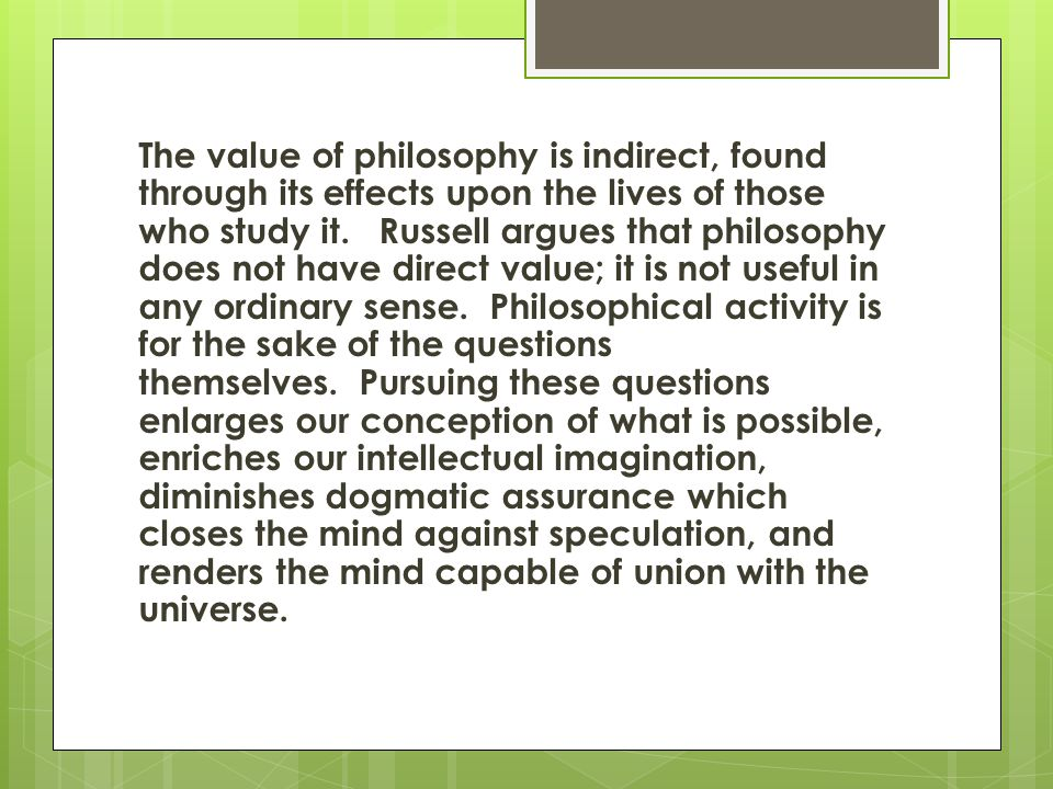 The value of philosophy is indirect, found through its effects upon the lives of those who study it. Russell argues that philosophy does not have direct value; it is not useful in any ordinary sense. Philosophical activity is for the sake of the questions themselves. Pursuing these questions enlarges our conception of what is possible, enriches our intellectual imagination, diminishes dogmatic assurance which closes the mind against speculation, and renders the mind capable of union with the universe.
