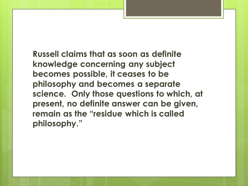 Russell claims that as soon as definite knowledge concerning any subject becomes possible, it ceases to be philosophy and becomes a separate science. Only those questions to which, at present, no definite answer can be given, remain as the residue which is called philosophy.