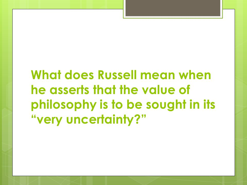 What does Russell mean when he asserts that the value of philosophy is to be sought in its very uncertainty
