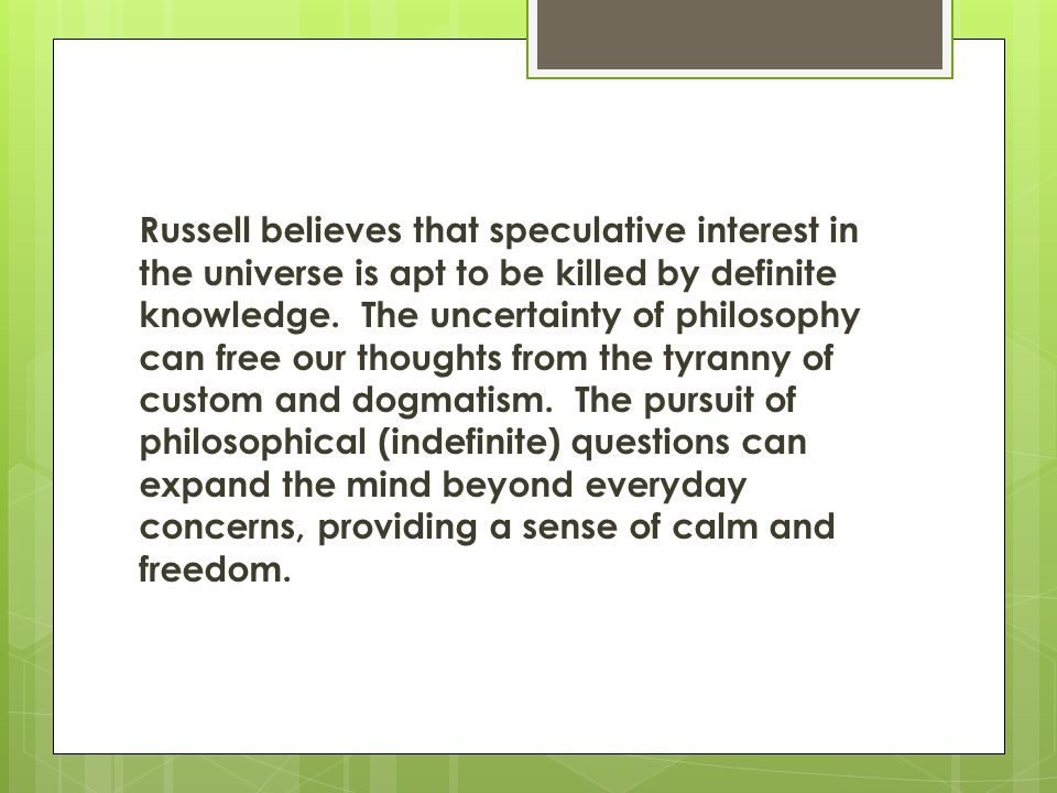 Russell believes that speculative interest in the universe is apt to be killed by definite knowledge. The uncertainty of philosophy can free our thoughts from the tyranny of custom and dogmatism. The pursuit of philosophical (indefinite) questions can expand the mind beyond everyday concerns, providing a sense of calm and freedom.