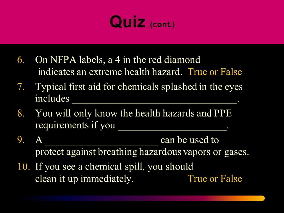 Quiz (cont.) 6. On NFPA labels, a 4 in the red diamond indicates an extreme health hazard. True or False.