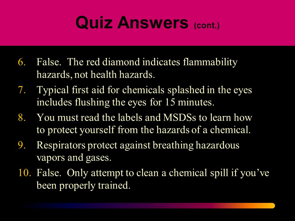 Quiz Answers (cont.) 6. False. The red diamond indicates flammability hazards, not health hazards.